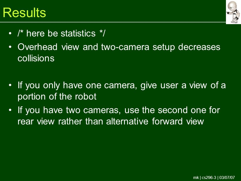 mk | cs296-3 | 03/07/07 Results /* here be statistics */ Overhead view and two-camera setup decreases collisions If you only have one camera, give user a view of a portion of the robot If you have two cameras, use the second one for rear view rather than alternative forward view