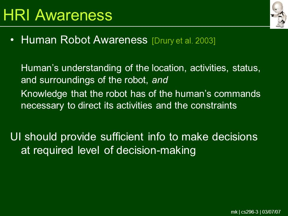 mk | cs296-3 | 03/07/07 HRI Awareness Human Robot Awareness [Drury et al.