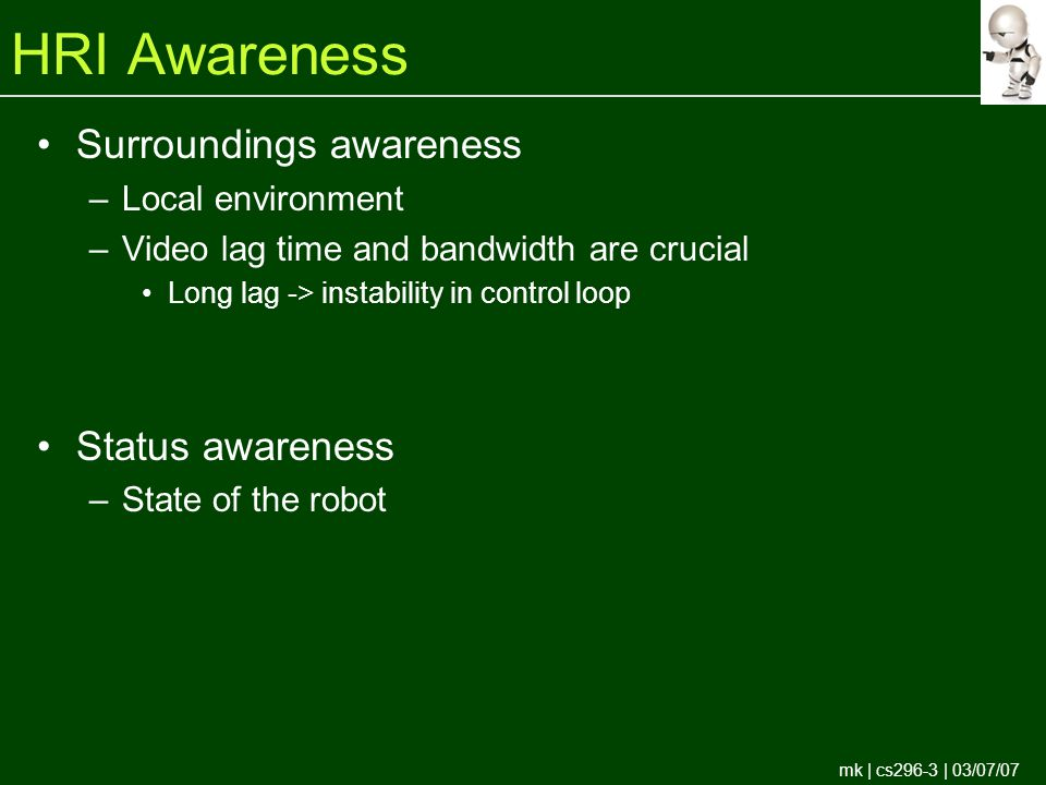 mk | cs296-3 | 03/07/07 HRI Awareness Surroundings awareness –Local environment –Video lag time and bandwidth are crucial Long lag -> instability in control loop Status awareness –State of the robot