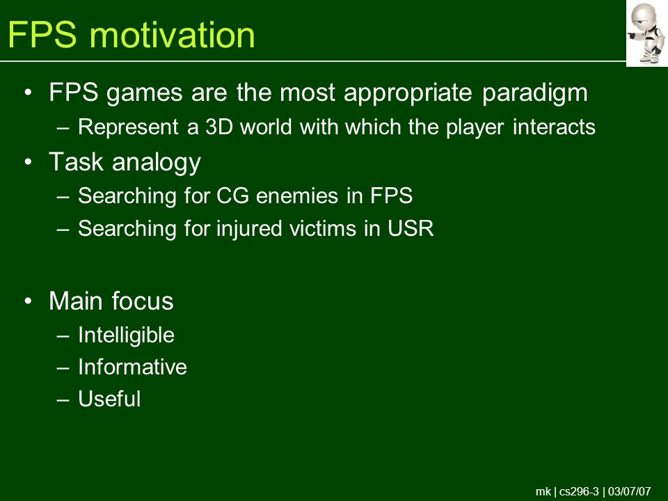 mk | cs296-3 | 03/07/07 FPS motivation FPS games are the most appropriate paradigm –Represent a 3D world with which the player interacts Task analogy –Searching for CG enemies in FPS –Searching for injured victims in USR Main focus –Intelligible –Informative –Useful
