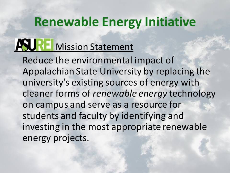 Renewable Energy Initiative Mission Statement Reduce the environmental impact of Appalachian State University by replacing the university's existing sources of energy with cleaner forms of renewable energy technology on campus and serve as a resource for students and faculty by identifying and investing in the most appropriate renewable energy projects.