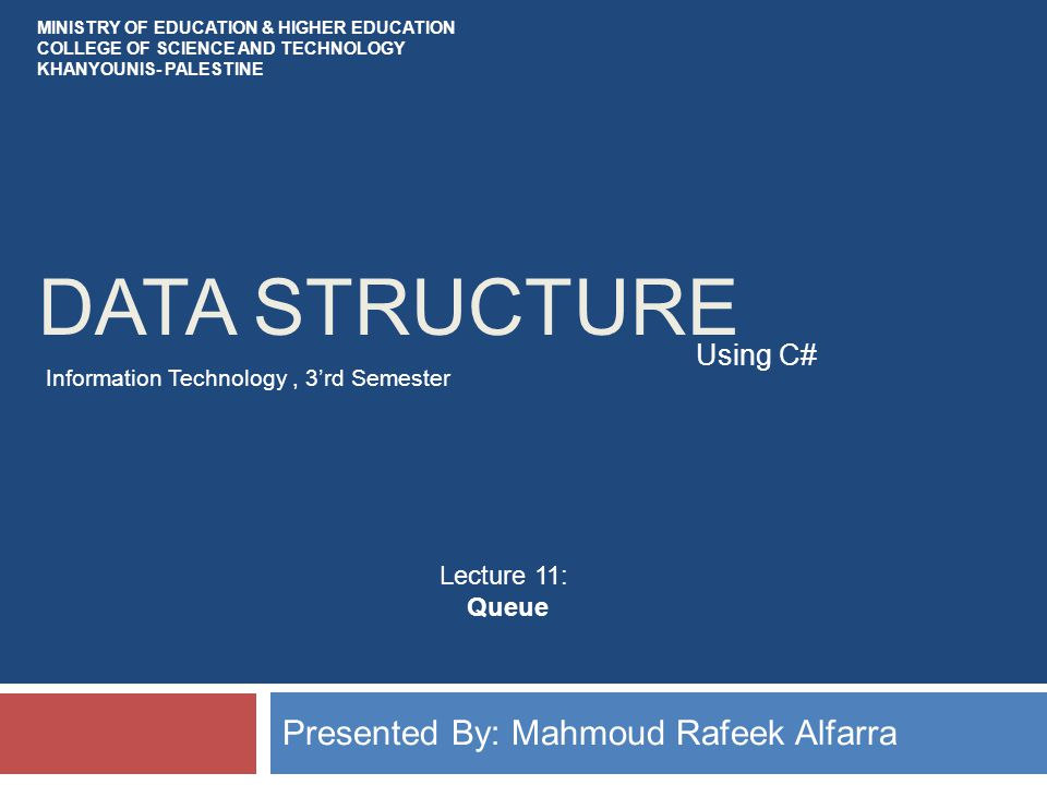 DATA STRUCTURE Presented By: Mahmoud Rafeek Alfarra Using C# MINISTRY OF EDUCATION & HIGHER EDUCATION COLLEGE OF SCIENCE AND TECHNOLOGY KHANYOUNIS- PALESTINE Information Technology, 3'rd Semester Lecture 11: Queue