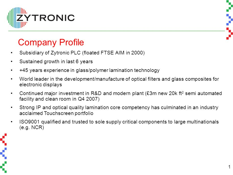 1 Company Profile Subsidiary of Zytronic PLC (floated FTSE AIM in 2000) Sustained growth in last 6 years +45 years experience in glass/polymer lamination technology World leader in the development/manufacture of optical filters and glass composites for electronic displays Continued major investment in R&D and modern plant (£3m new 20k ft 2 semi automated facility and clean room in Q4 2007) Strong IP and optical quality lamination core competency has culminated in an industry acclaimed Touchscreen portfolio ISO9001 qualified and trusted to sole supply critical components to large multinationals (e.g.