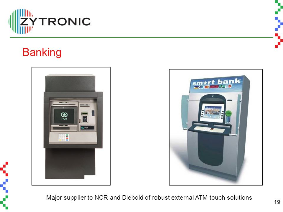 19 Banking Major supplier to NCR and Diebold of robust external ATM touch solutions