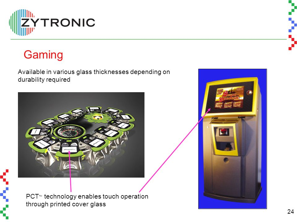 24 Gaming PCT TM technology enables touch operation through printed cover glass Available in various glass thicknesses depending on durability required