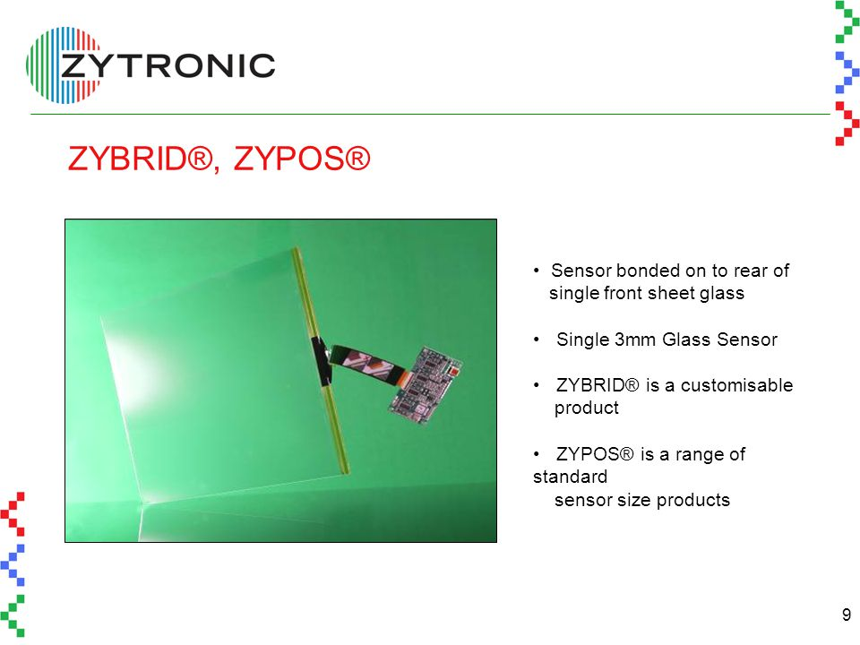 9 ZYBRID®, ZYPOS® Sensor bonded on to rear of single front sheet glass Single 3mm Glass Sensor ZYBRID® is a customisable product ZYPOS® is a range of standard sensor size products