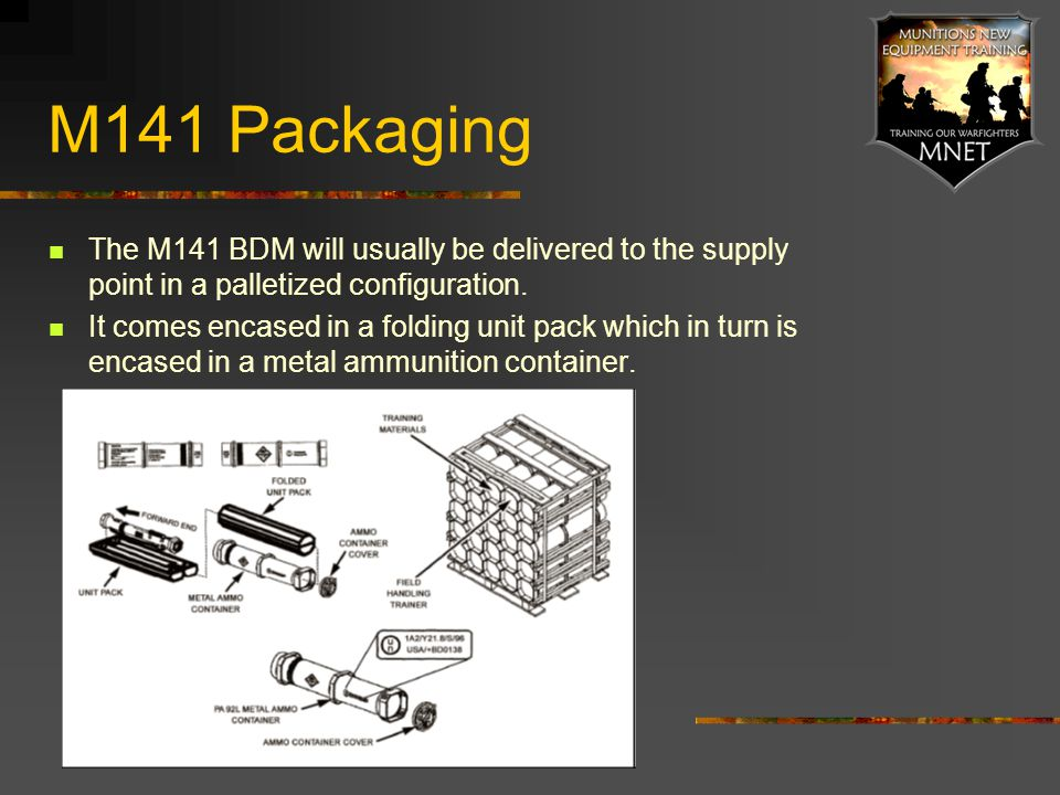 M141 Packaging The M141 BDM will usually be delivered to the supply point in a palletized configuration. It comes encased in a folding unit pack which