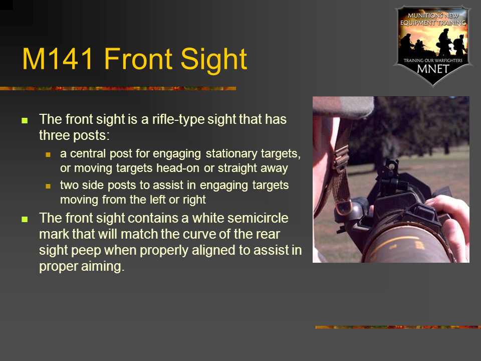 M141 Front Sight The front sight is a rifle-type sight that has three posts: a central post for engaging stationary targets, or moving targets head-on