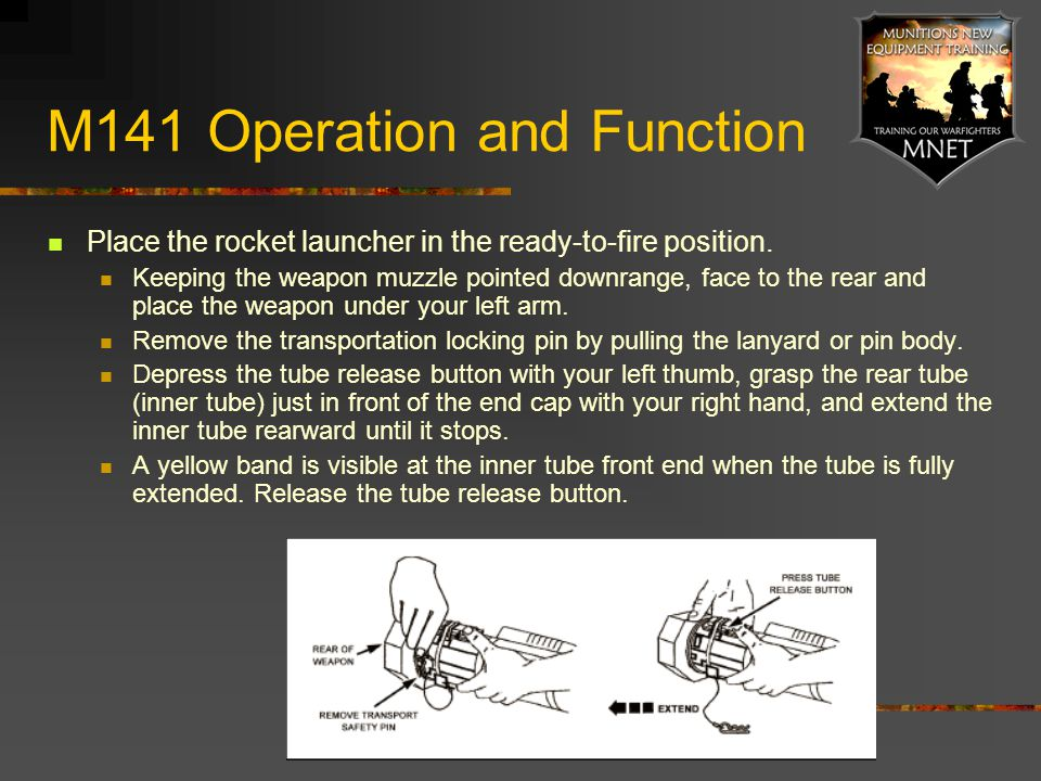 M141 Operation and Function Place the rocket launcher in the ready-to-fire position. Keeping the weapon muzzle pointed downrange, face to the rear and