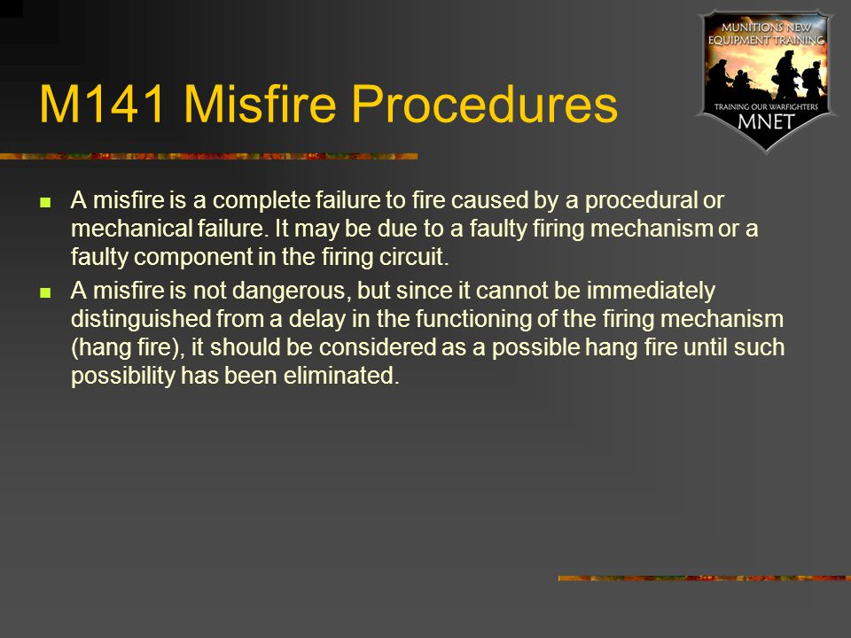 M141 Misfire Procedures A misfire is a complete failure to fire caused by a procedural or mechanical failure. It may be due to a faulty firing mechani