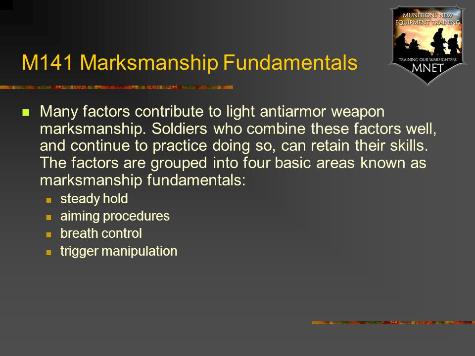 M141 Marksmanship Fundamentals Many factors contribute to light antiarmor weapon marksmanship. Soldiers who combine these factors well, and continue t