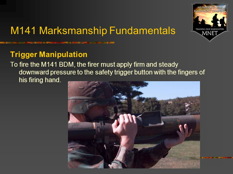 M141 Marksmanship Fundamentals Trigger Manipulation To fire the M141 BDM, the firer must apply firm and steady downward pressure to the safety trigger
