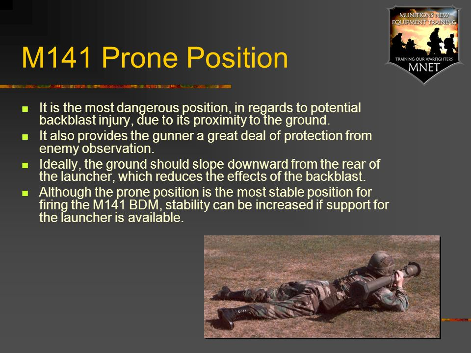 M141 Prone Position It is the most dangerous position, in regards to potential backblast injury, due to its proximity to the ground. It also provides
