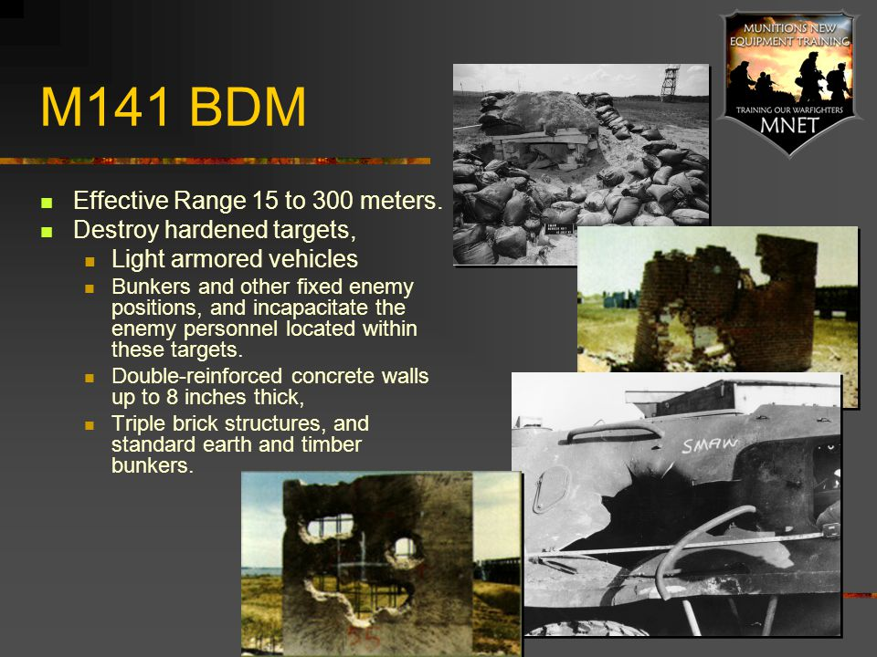 M141 BDM Effective Range 15 to 300 meters. Destroy hardened targets, Light armored vehicles Bunkers and other fixed enemy positions, and incapacitate