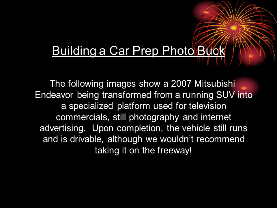 Building a Car Prep Photo Buck The following images show a 2007 Mitsubishi Endeavor being transformed from a running SUV into a specialized platform used for television commercials, still photography and internet advertising.