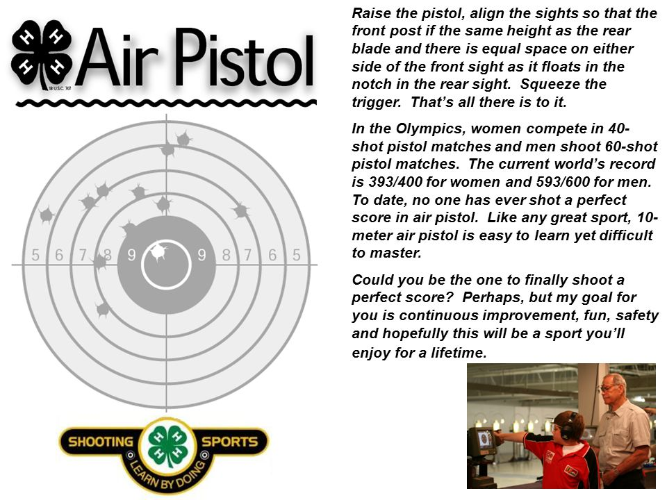 Raise the pistol, align the sights so that the front post if the same height as the rear blade and there is equal space on either side of the front sight as it floats in the notch in the rear sight.