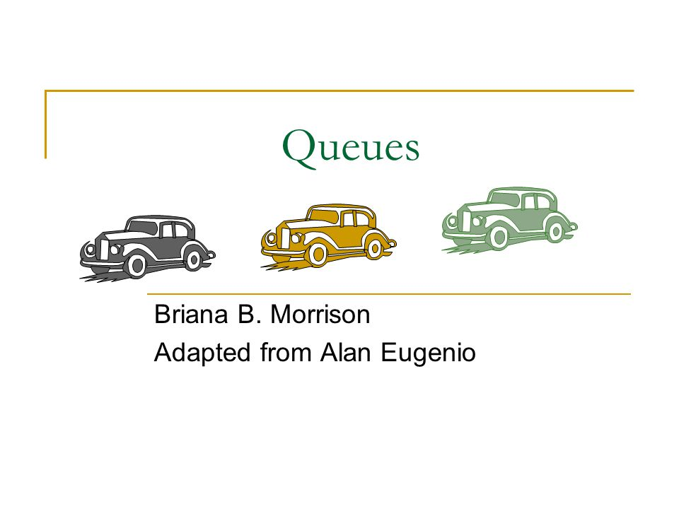 Queues Briana B. Morrison Adapted from Alan Eugenio