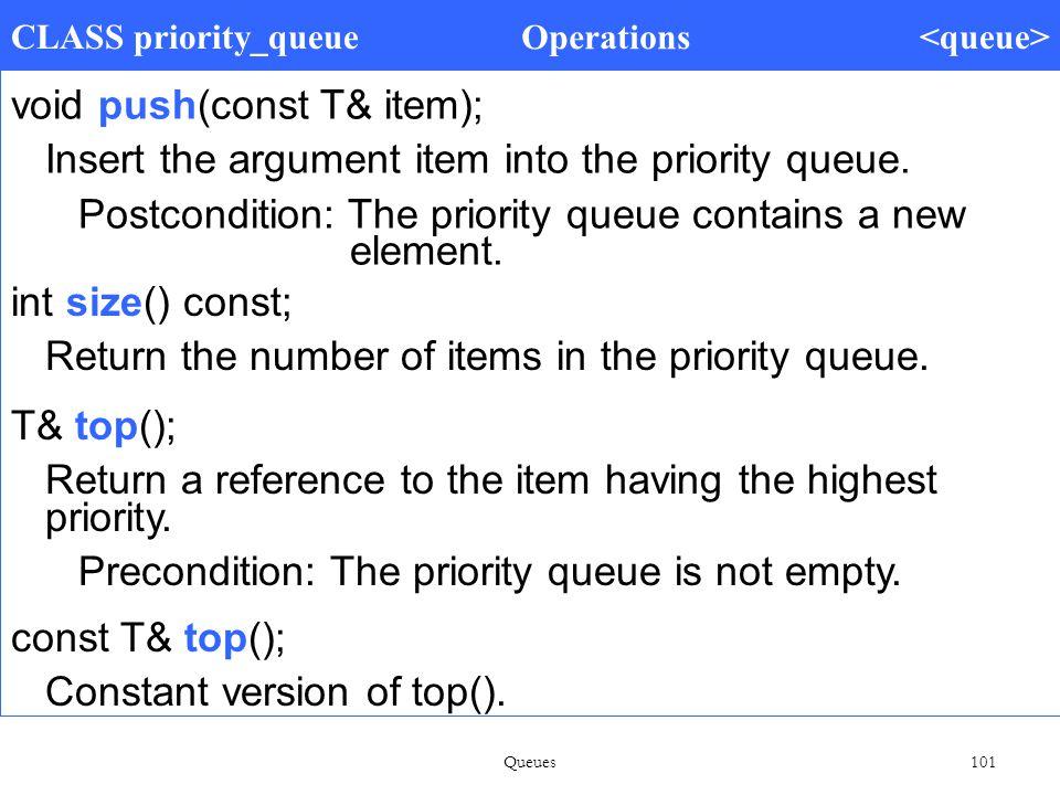 Queues 101 CLASS priority_queue Operations void push(const T& item); Insert the argument item into the priority queue.