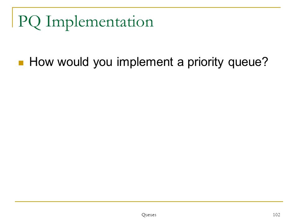 Queues 102 PQ Implementation How would you implement a priority queue