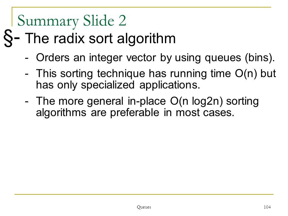 Queues 104 104 Summary Slide 2 §- The radix sort algorithm -Orders an integer vector by using queues (bins).