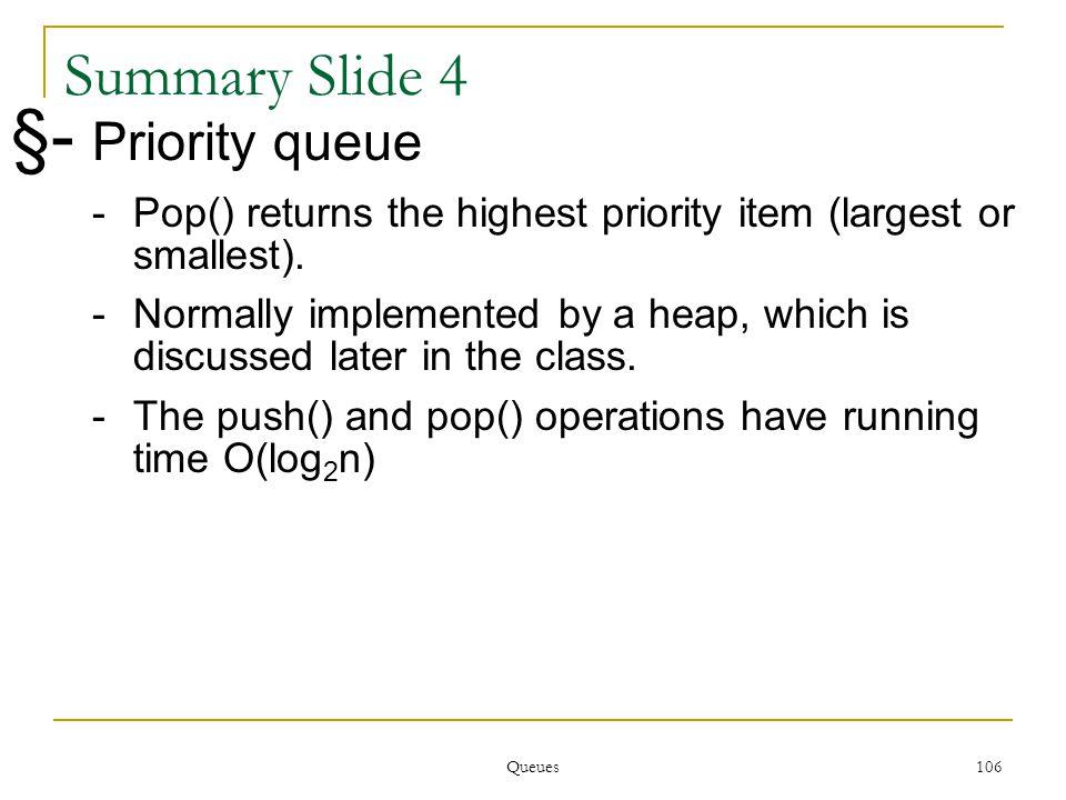 Queues 106 106 Summary Slide 4 §- Priority queue -Pop() returns the highest priority item (largest or smallest).