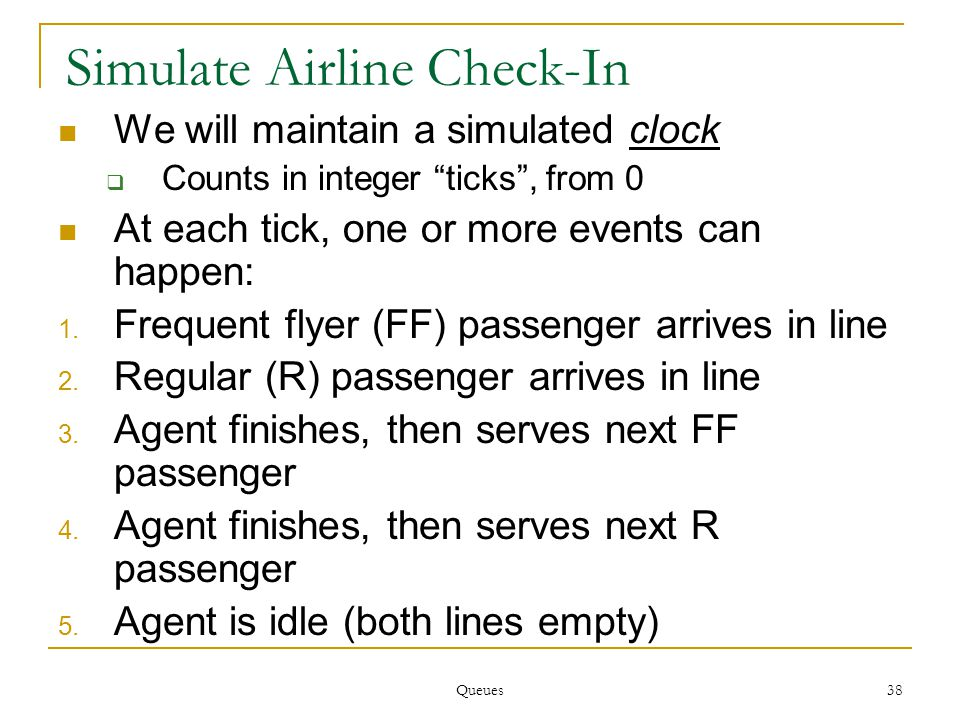 Queues 38 Simulate Airline Check-In We will maintain a simulated clock  Counts in integer ticks , from 0 At each tick, one or more events can happen: 1.