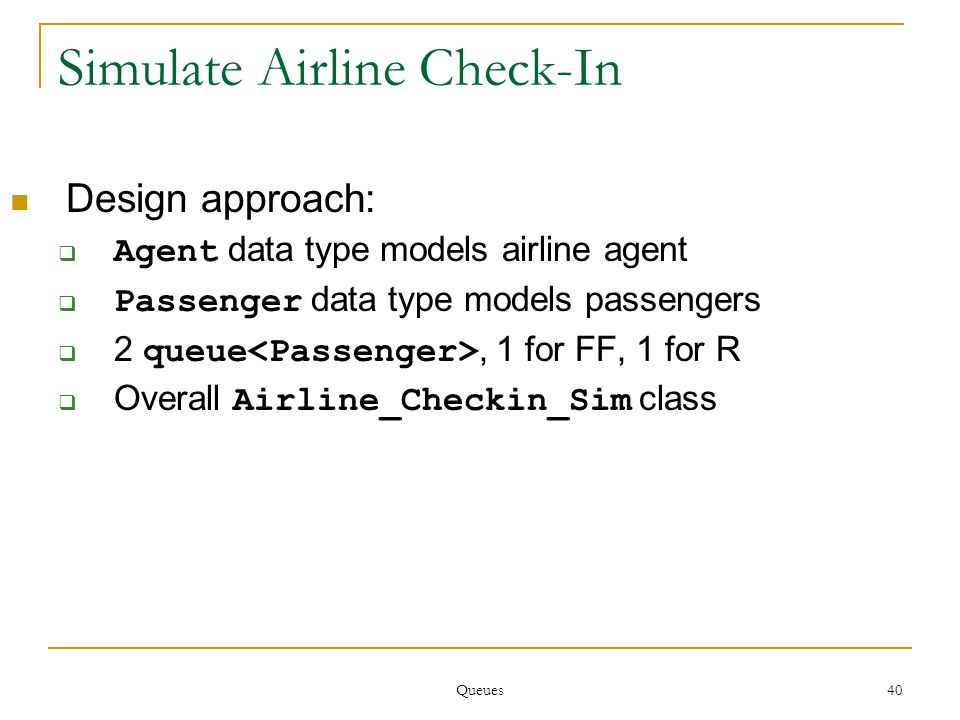 Queues 40 Simulate Airline Check-In Design approach:  Agent data type models airline agent  Passenger data type models passengers  2 queue, 1 for FF, 1 for R  Overall Airline_Checkin_Sim class