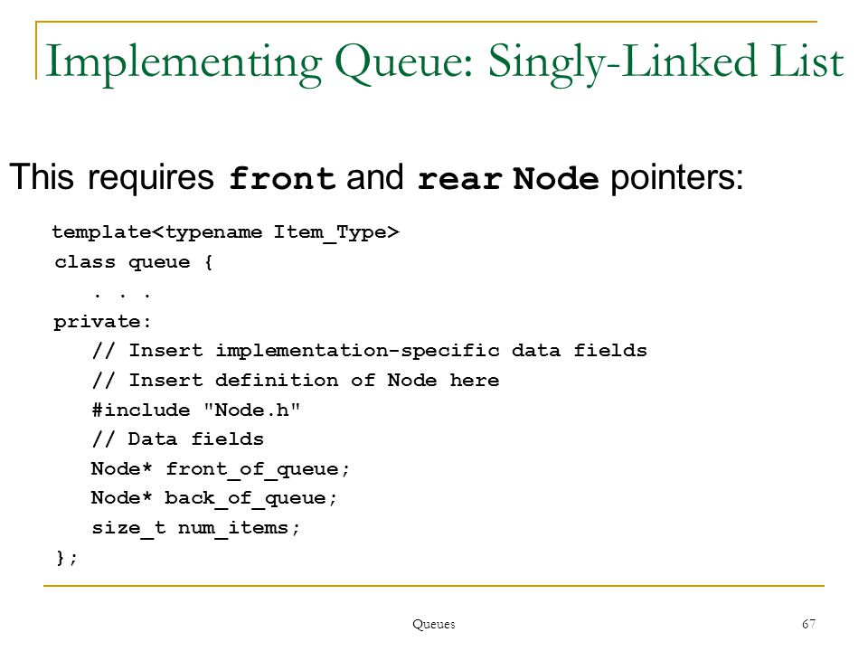 Queues 67 Implementing Queue: Singly-Linked List This requires front and rear Node pointers: template class queue {...
