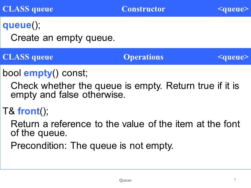 7 CLASS queue Constructor queue(); Create an empty queue.