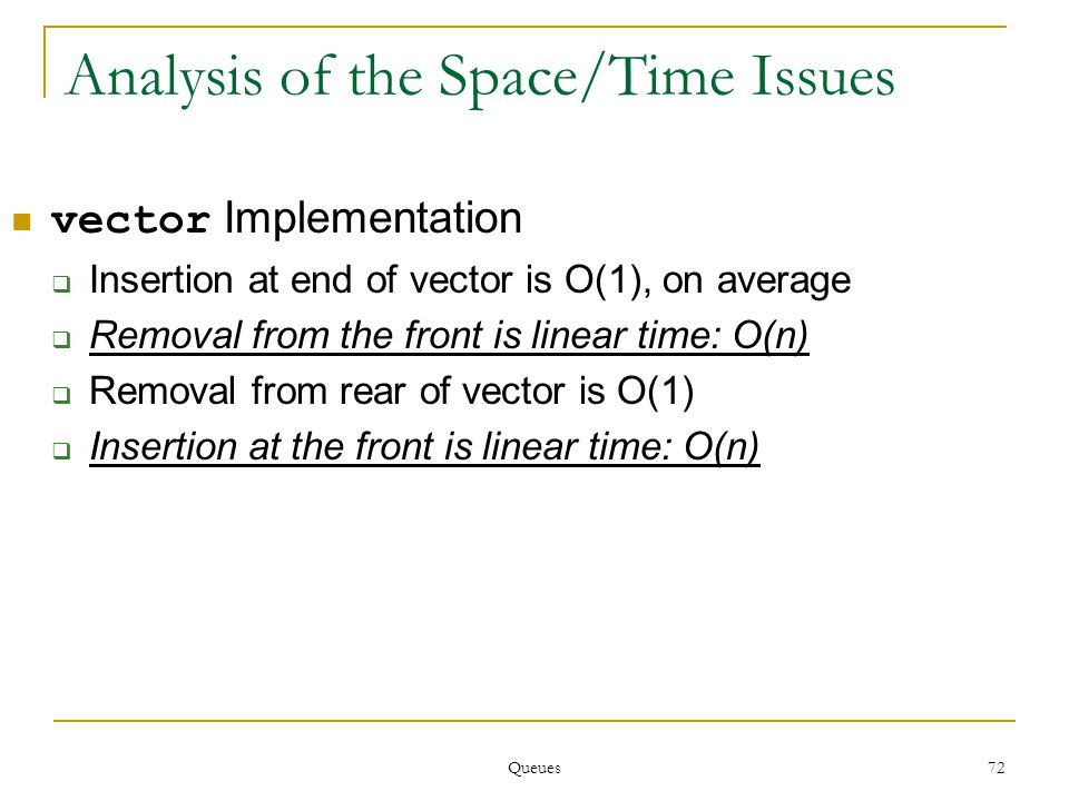 Queues 72 Analysis of the Space/Time Issues vector Implementation  Insertion at end of vector is O(1), on average  Removal from the front is linear time: O(n)  Removal from rear of vector is O(1)  Insertion at the front is linear time: O(n)
