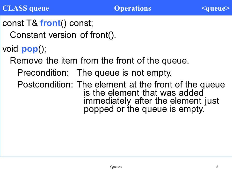 Queues 8 CLASS queue Operations const T& front() const; Constant version of front().