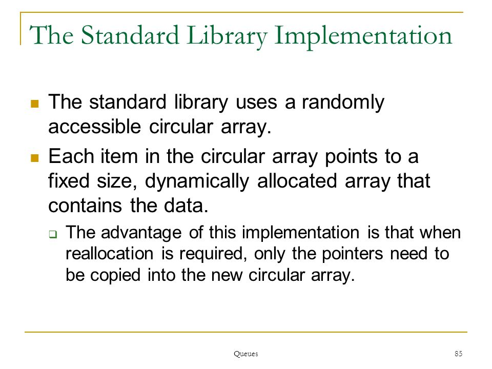 Queues 85 The Standard Library Implementation The standard library uses a randomly accessible circular array.