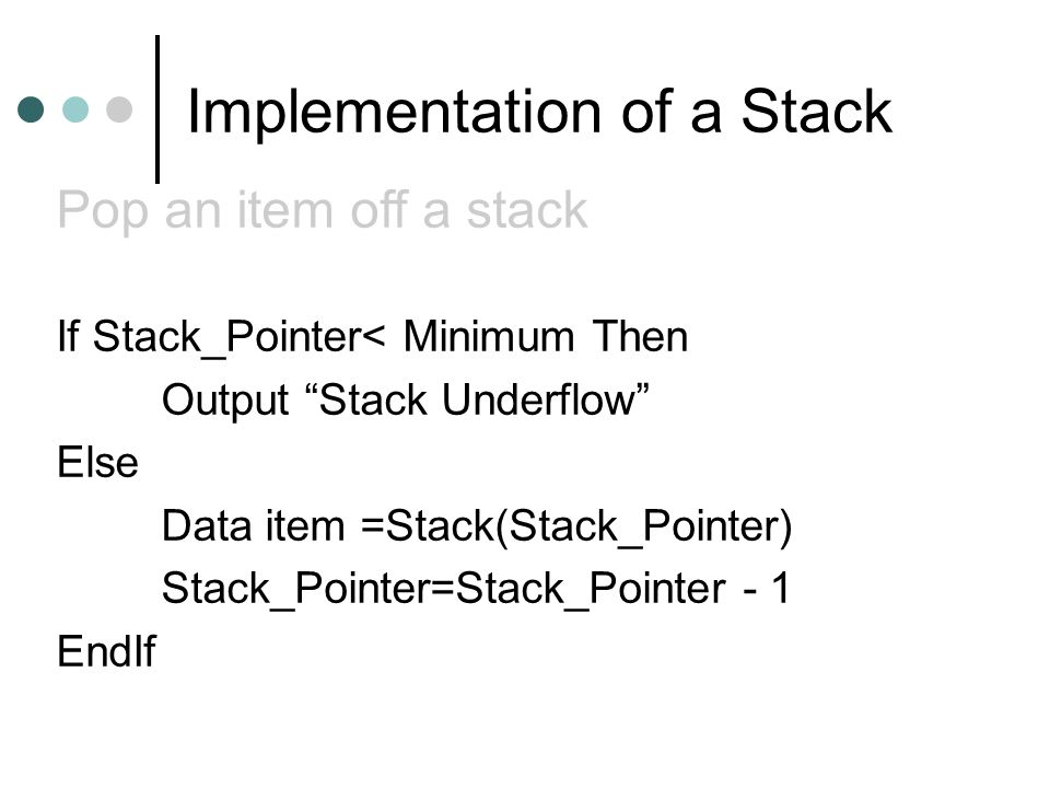 Implementation of a Stack If Stack_Pointer< Minimum Then Output Stack Underflow Else Data item =Stack(Stack_Pointer) Stack_Pointer=Stack_Pointer - 1 EndIf Pop an item off a stack