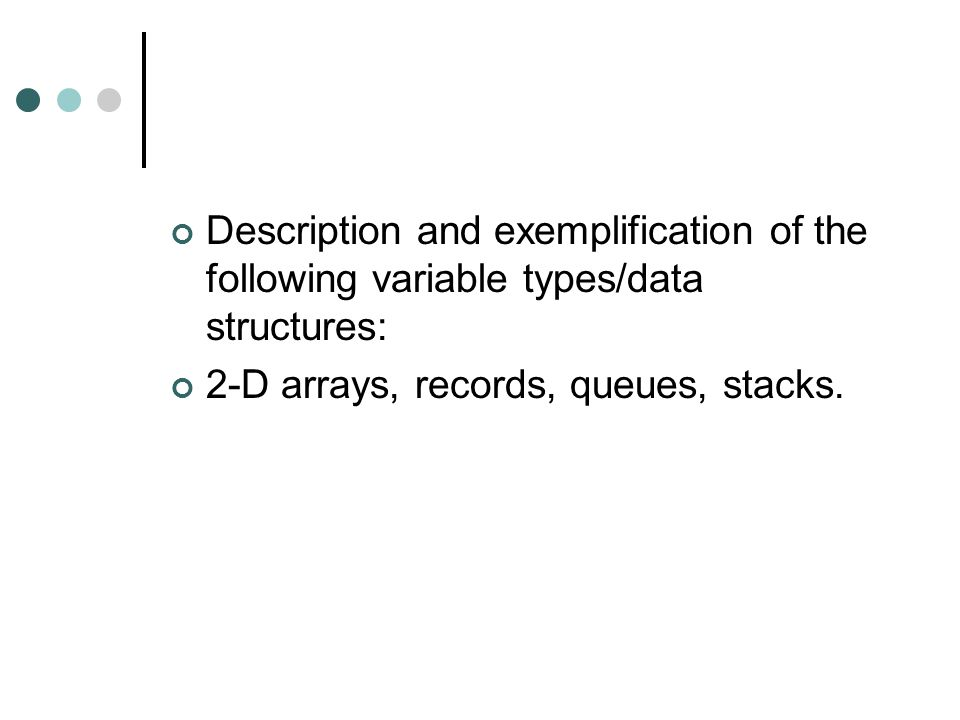Description and exemplification of the following variable types/data structures: 2-D arrays, records, queues, stacks.