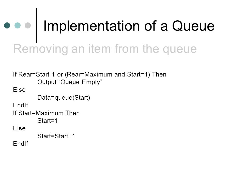 Implementation of a Queue If Rear=Start-1 or (Rear=Maximum and Start=1) Then Output Queue Empty Else Data=queue(Start) EndIf If Start=Maximum Then Start=1 Else Start=Start+1 EndIf Removing an item from the queue