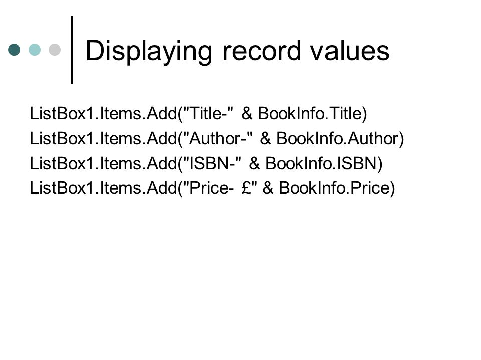 Displaying record values ListBox1.Items.Add( Title- & BookInfo.Title) ListBox1.Items.Add( Author- & BookInfo.Author) ListBox1.Items.Add( ISBN- & BookInfo.ISBN) ListBox1.Items.Add( Price- £ & BookInfo.Price)