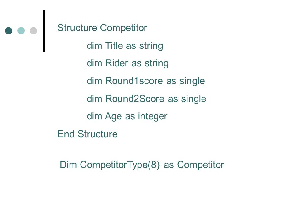 Structure Competitor dim Title as string dim Rider as string dim Round1score as single dim Round2Score as single dim Age as integer End Structure Dim CompetitorType(8) as Competitor