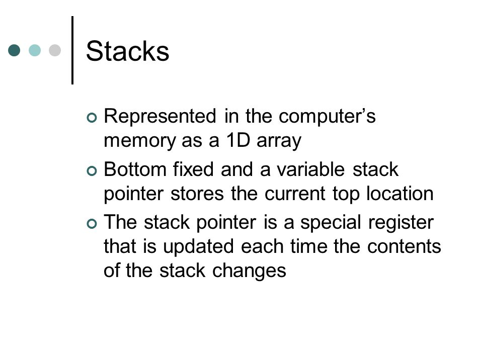 Stacks Represented in the computer's memory as a 1D array Bottom fixed and a variable stack pointer stores the current top location The stack pointer is a special register that is updated each time the contents of the stack changes