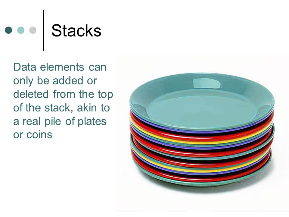 Stacks Data elements can only be added or deleted from the top of the stack, akin to a real pile of plates or coins