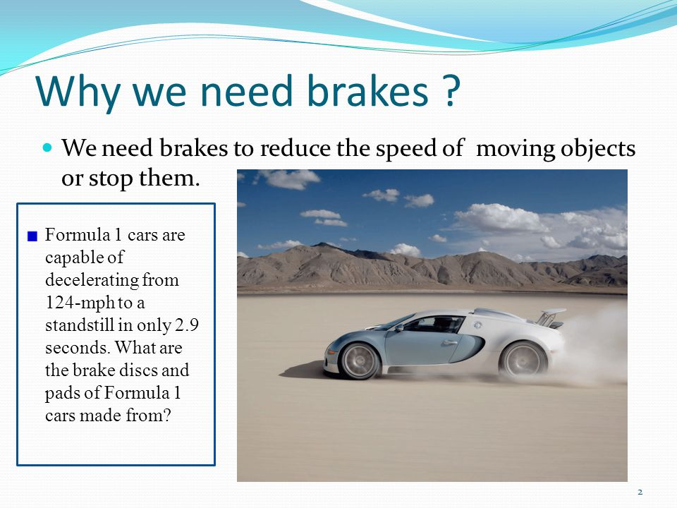 Why we need brakes . We need brakes to reduce the speed of moving objects or stop them.