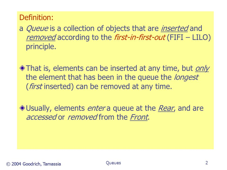 © 2004 Goodrich, Tamassia Queues3 The Queue ADT (§5.2.1) The Queue ADT stores a sequence of arbitrary objects.
