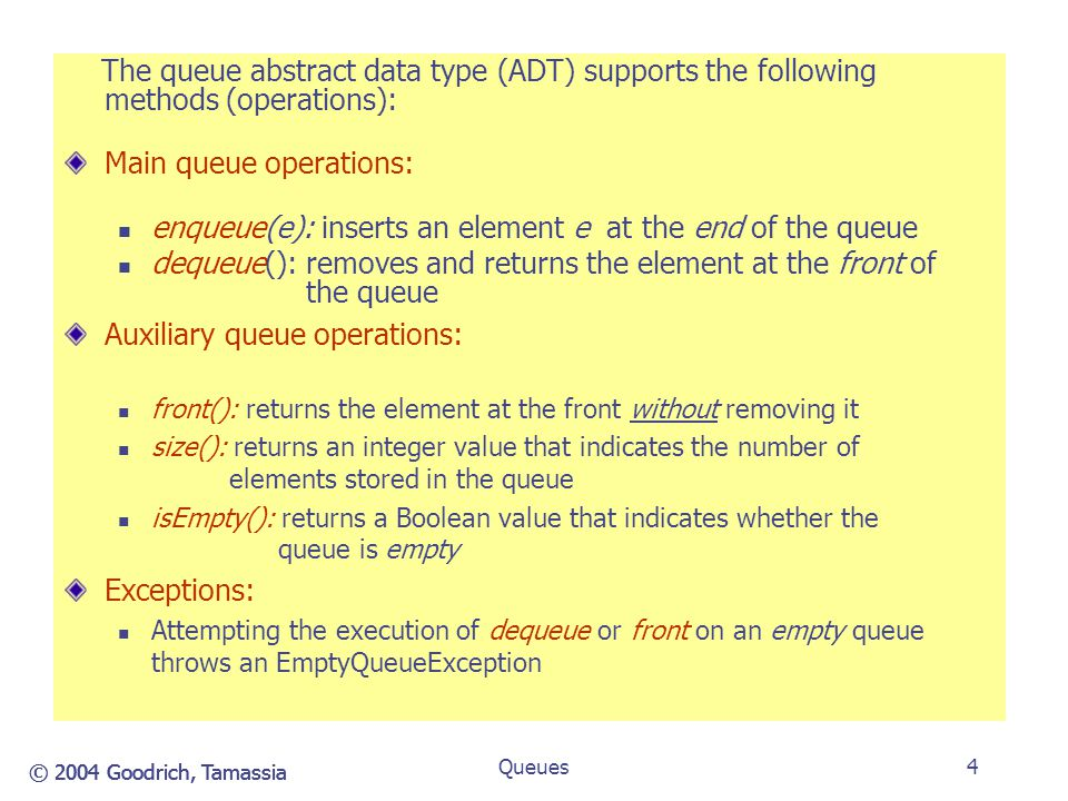 © 2004 Goodrich, Tamassia Queues5 Queue Example: The following table shows a series of queue operations and their effects on an initially empty queue Q of integer objects: OperationOutputFront Q Rear enqueue(5)-(5) enqueue(3)-(5,3) dequeue()5(3) enqueue(7)-(3,7) dequeue()3(7) front()7(7) dequeue()7() dequeue() error () isEmpty()true() enqueue(9)-(9) enqueue(8)-(9,8) Size()2(9,8) enqueue(3)-(9,8,3) enqueue(5)-(9,8,3,5 ) dequeue()9(8,7,3)