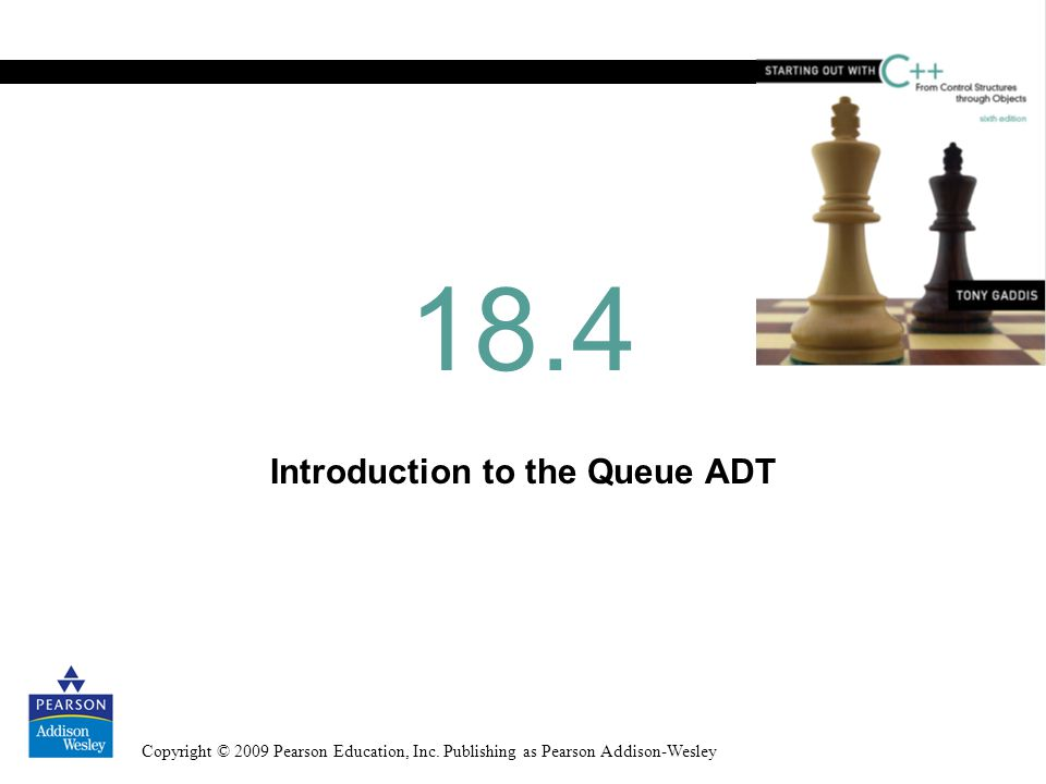 Copyright © 2009 Pearson Education, Inc. Publishing as Pearson Addison-Wesley Introduction to the Queue ADT 18.4