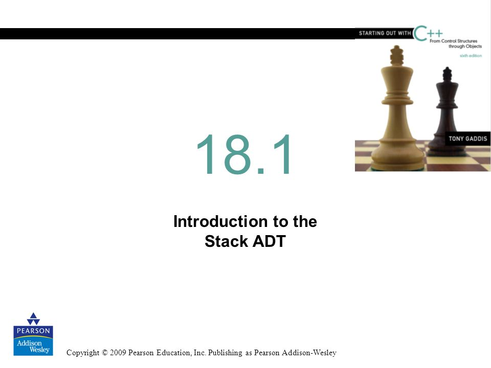Copyright © 2009 Pearson Education, Inc. Publishing as Pearson Addison-Wesley Introduction to the Stack ADT 18.1