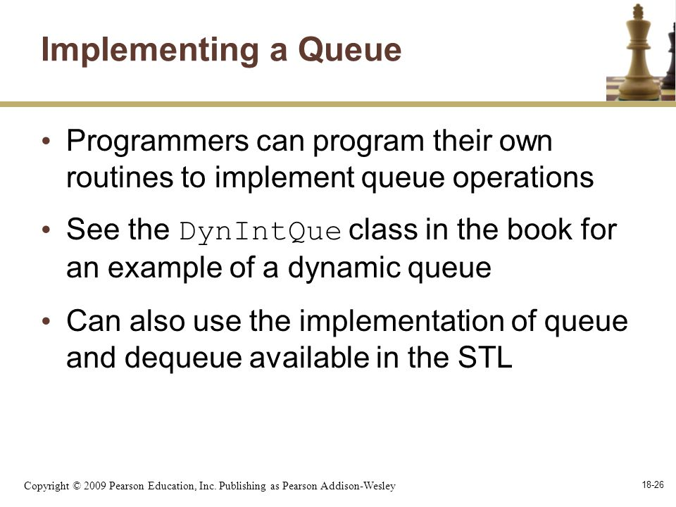 Copyright © 2009 Pearson Education, Inc. Publishing as Pearson Addison-Wesley 18-26 Implementing a Queue Programmers can program their own routines to
