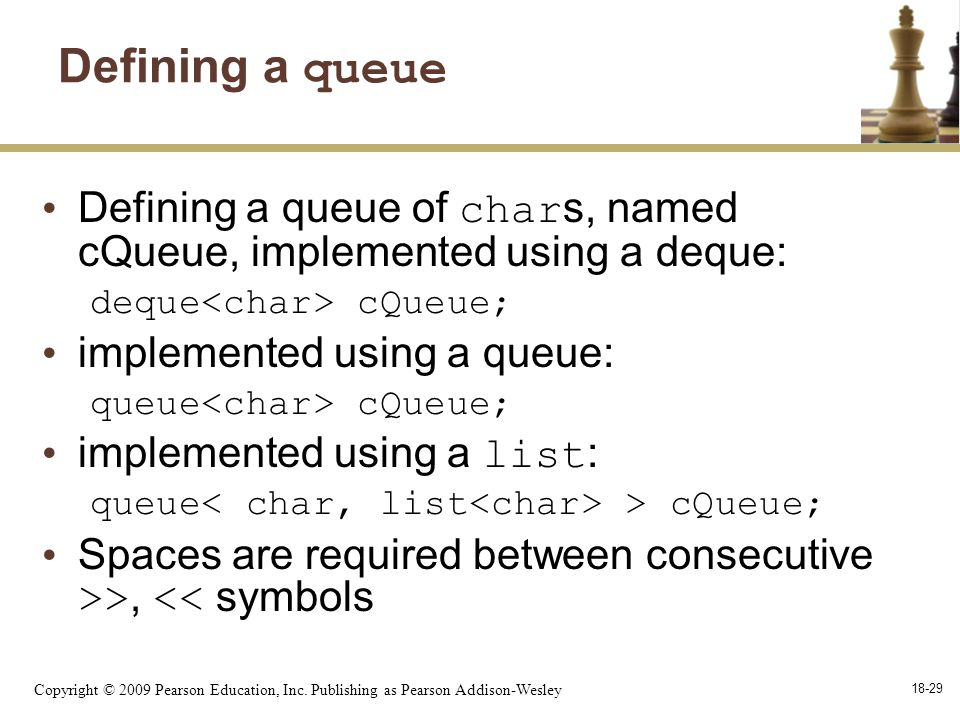 Copyright © 2009 Pearson Education, Inc. Publishing as Pearson Addison-Wesley 18-29 Defining a queue Defining a queue of char s, named cQueue, impleme