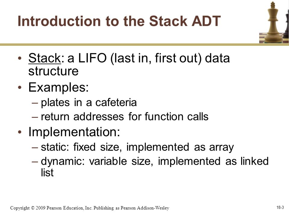 Copyright © 2009 Pearson Education, Inc. Publishing as Pearson Addison-Wesley 18-3 Introduction to the Stack ADT Stack: a LIFO (last in, first out) da