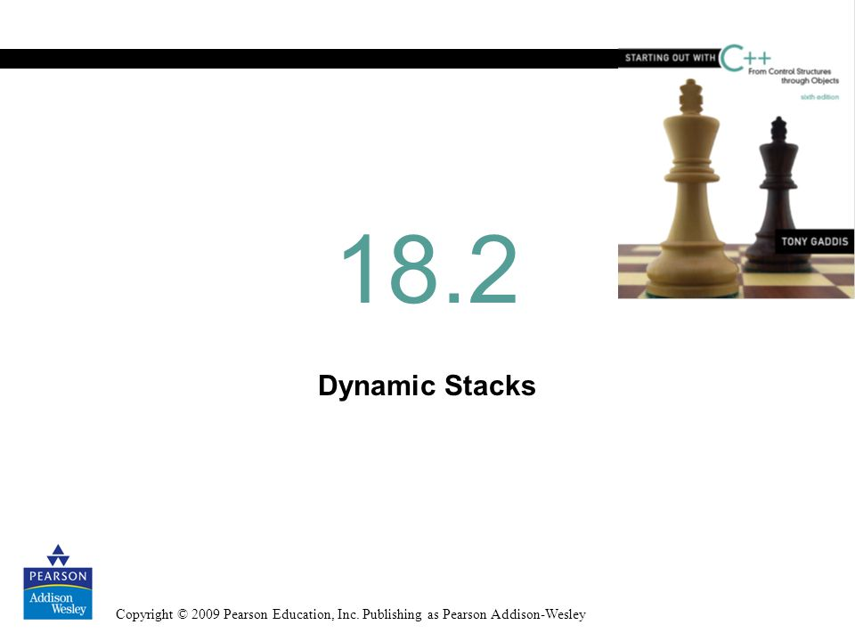 Copyright © 2009 Pearson Education, Inc. Publishing as Pearson Addison-Wesley Dynamic Stacks 18.2