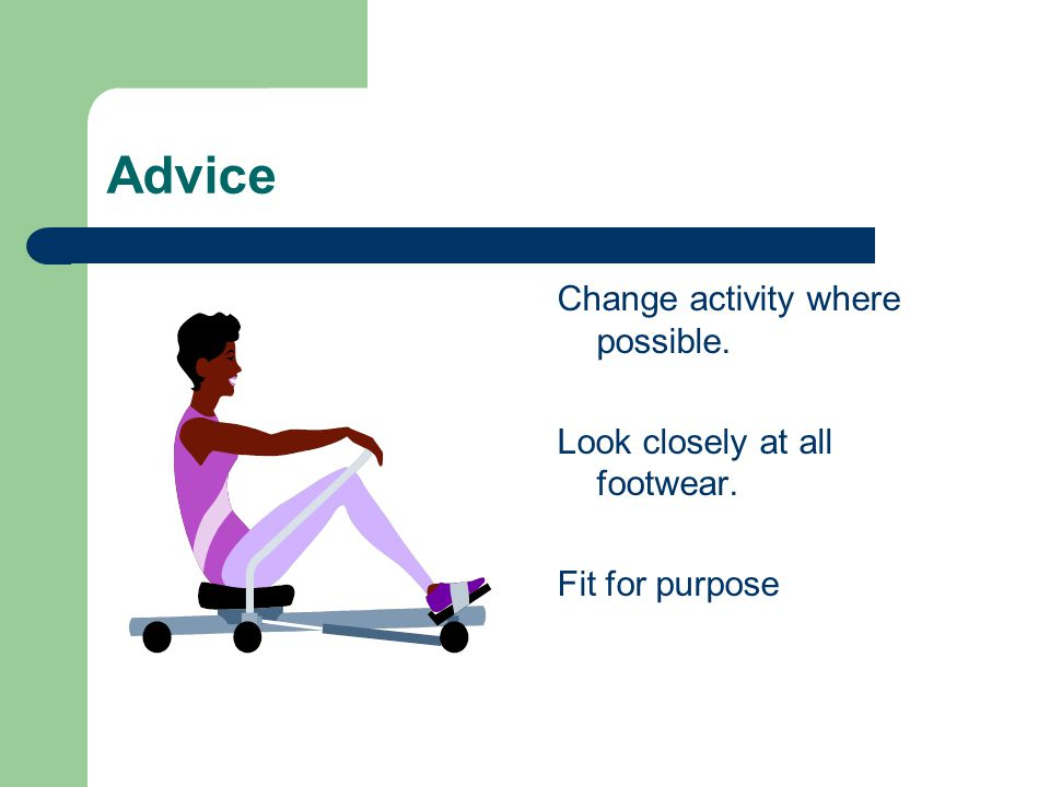Advice Change activity where possible. Look closely at all footwear. Fit for purpose