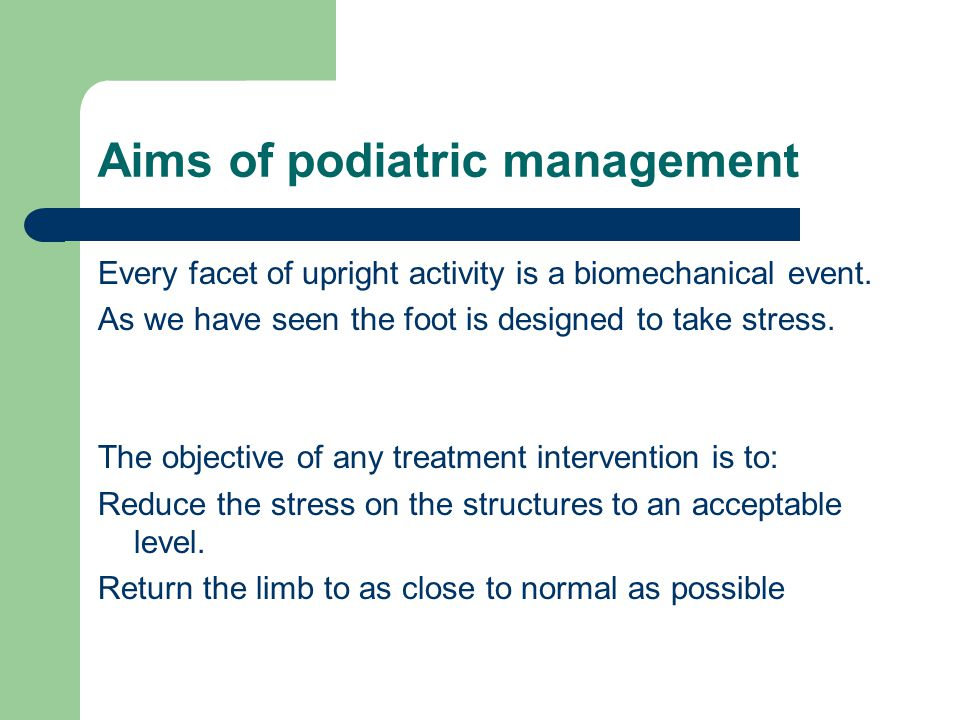Aims of podiatric management Every facet of upright activity is a biomechanical event. As we have seen the foot is designed to take stress. The object